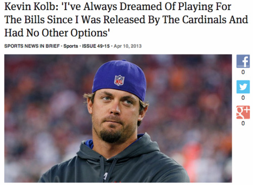 theonion:  In Sports: Kevin Kolb: 'I've Always Dreamed Of Playing For The Bills Since I Was Released By The Cardinals And Had No Other Options': Full Report  Sigh.