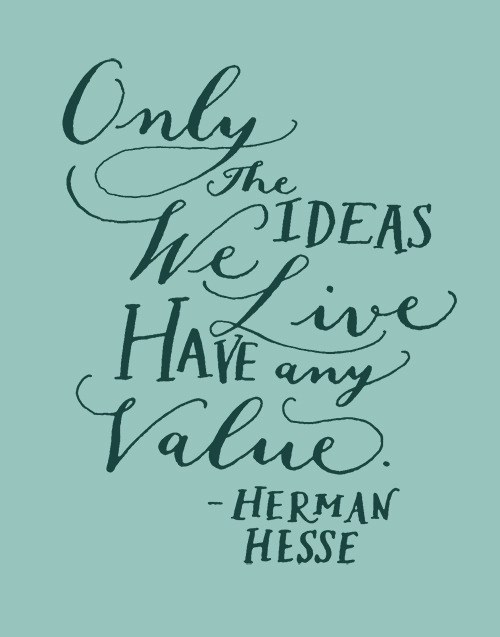 "Day 68: ""Only the ideas we live have any value."" -Herman Hesse"