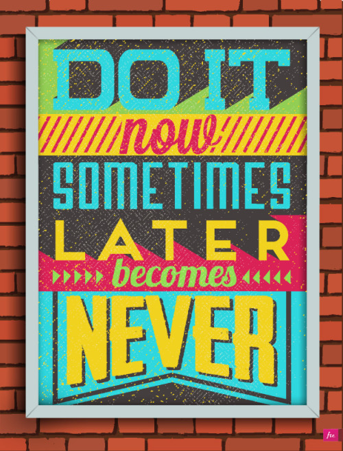 Do it now! Sometimes later becomes never.