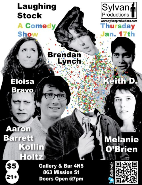 1/17. Laughing Stock w/ Brendan Lynch @ Gallery & Bar 4N5. 863 Mission St. SF. $5. 7PM (doors). Featuring Eloisa Bravo, Keith D, Melanie O'Brien, Aaron Barrett and hosted by Kollin Holtz. Presented by Sylvan Productions  $5 at the door, but free if you know someone in the show!Get you and your friends in for $5 total when you come together!Show your college ID and get in for free.