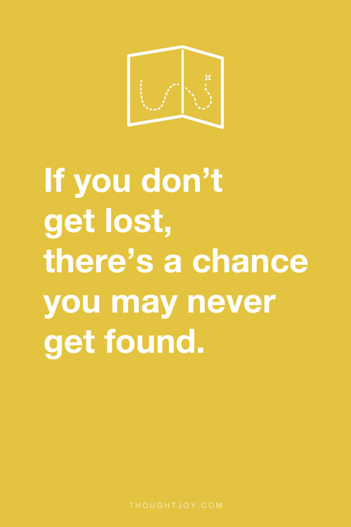 """If you don't get lost,there's a chance you may never get found."" via ThoughtJoy.tumblr.com"