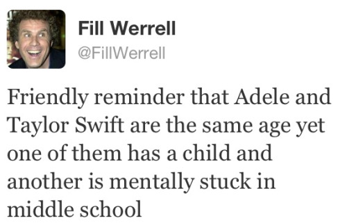 "Just thought this was needed.  And let's not forget that one of Adele's breakup songs included the line ""I wish nothing but the best for you two"" whereas one of Taylor's breakup songs (which are apparently all she knows how to write) included the line ""go ahead and tell your friends I'm obsessive and crazy, I'll tell mine you're gay"". I think that contrast there sums it up pretty well.   Holy shit, they are the same age. The maturity difference is STAG.GER.ING."