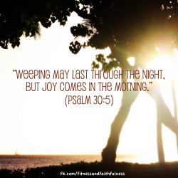 "fitandfaithfulness:  ""Weeping may last through the night, but joy comes in the morning""…Psalm 30:5."