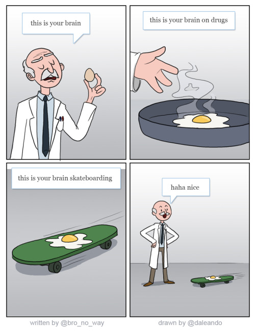twitterthecomic:  this is your brain *an egg* this is your brain on drugs *egg in frying pan* this is your brain skateboarding *egg on a skateboard* haha nice— the dog pissperer (@bro_no_way) November 12, 2012