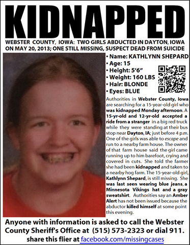 americaengland:  Iowa teen missing 15 year old Kathlynn Shepard was abducted by Michael Klunder on Monday, along with a 12 year old who managed to escape and find help. Michael Klunder committed suicide Monday night and Shepard is still missing. Volunteers are searching Hamilton, Boone, and Webster counties for any sign of her. So far they haven't been able to narrow their focus. I know there probably aren't a whole lot of Iowans on tumblr, and I'm not sure how much help these kinds of posts actually are, but anyone with information is encouraged to call 515.573.2323 or 911. I don't know her, nor am I from that part of the state, but I hope that she is found and returned to her family soon.