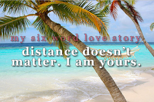 sixwordlovestory:  Distance doesn't matter. I am yours.