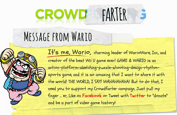 Great, even Nintendo is exploiting crowdfunding now I'm sick of hearing about big publishers taking advantage of services like Kickstarter, which is supposed to be for indies, or at least people who would have trouble raising money for their projects themselves otherwise. And Wario is the last person I'd give money to. Hasn't he already raked in millions from his WarioWare series? Plus he's known for running scams, so I don't trust this Crowdfarter site he just launched at all. His business plan sounds fishy, too — I'm not sure how he expects to make cash by asking people to tweet or like his site. The rewards don't even sound that great!:  At 50 KAJILLION coins, you will receive my voice as a ringtone for your too-cool-for-school phone. HOW AWESOME IS THAT?  If I help him make 50 Kajillion coins, the least I'd expect is a DRM-free copy of Game & Wario, a cameo or credit in the game, and a downloadable soundtrack. This is just straight-up greed and an abuse of his fans' good will. It's official, Wario now is worse than Penny Arcade. PREORDER Game & Wario (June 23), upcoming games
