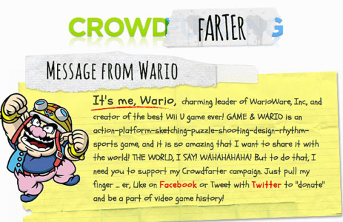 tinycartridge:  Great, even Nintendo is exploiting crowdfunding now I'm sick of hearing about big publishers taking advantage of services like Kickstarter, which is supposed to be for indies, or at least people who would have trouble raising money for their projects themselves otherwise. And Wario is the last person I'd give money to. Hasn't he already raked in millions from his WarioWare series? Plus he's known for running scams, so I don't trust this Crowdfarter site he just launched at all. His business plan sounds fishy, too — I'm not sure how he expects to make cash by asking people to tweet or like his site. The rewards don't even sound that great!:  At 50 KAJILLION coins, you will receive my voice as a ringtone for your too-cool-for-school phone. HOW AWESOME IS THAT?  If I help him make 50 Kajillion coins, the least I'd expect is a DRM-free copy of Game & Wario, a cameo or credit in the game, and a downloadable soundtrack. This is just straight-up greed and an abuse of his fans' good will. It's official, Wario now is worse than Penny Arcade. PREORDER Game & Wario (June 23), upcoming games