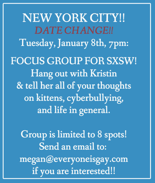 Attention Attention! NYC Focus Group!! Gaybeans!!  This March, Kristin & Dannielle will be heading down to SXSW to present a panel on cyberbullying, and WE NEED YOUR HELP!!! We want to communicate the things that you experience and that you would like to see changed on various social media outlets,  in your schools, in your homes, etc!!  Next TUESDAY (** PLS NOTE DAY CHANGE!! **), January 8th, Kristin will meet with 8 of you in Manhattan to ask some important questions and gather some info and thoughts - and we hope that you will be one of those eight humans! We are looking for participants from middle school, high school and college. Please send an email with your name, your contact information, and why you have a bunch to say about cyberbullying to: megan [at] everyoneisgay [dot] com to let us know if you want to join! The focus group will go from 7pm - 8:30pm. If you dont live in the area, stay tuned! We will do our best to gather information from you all on a global scale later this month! HOORAY!