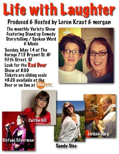 5/14. Life With Laughter featuring Morgan and Loren Kraut @ The Garage. 715 Bryant St. SF. 8PM. $8-$20. Featuring Sandy Stec, Stefani Silverman, Jordan Carp and Caitlin Gill.