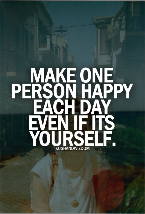 Make one person happy each day even if it's yourself.