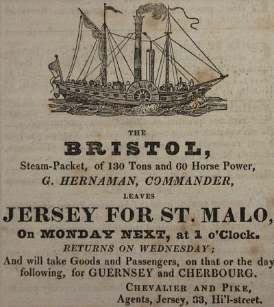 Jersey - Saint Malo Steam Packet; 1829  The Bristol, Steam-Packet, of 130 Tons and 60 Horse Power, (G. Hernaman, Commander,) leaves Jersey for St. Malo, on Monday next, at 1 o'Clock. Returns on Wednesday; and will take Goods and Passengers, on that or the day following, for Guernsey and Cherbourg.  Chevalier and Pike, Agents, Jersey, 33, Hill Street. Chronique de Jersey, July 1829  ( 1,947 × 2,174 pixels )