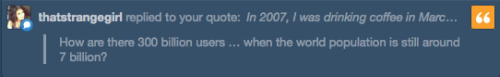 "Because you effectively can't reblog text posts as quotes in Firefox, a lot of the tone of the original post was lost on people, but the number in this quote is overstated in a colloquial way. Kind of like saying, ""Ugh, we'd go to that party, but he lives twelve dillion miles away."""