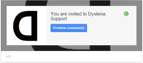 I'm starting a Dyslexia Support Community consisting of a variety of organizations and individuals dedicated to providing information, support and encouragement to people with dyslexia. It is open to the public; anyone can join. You can check it out here:https://plus.google.com/u/0/communities/116491368983641787184