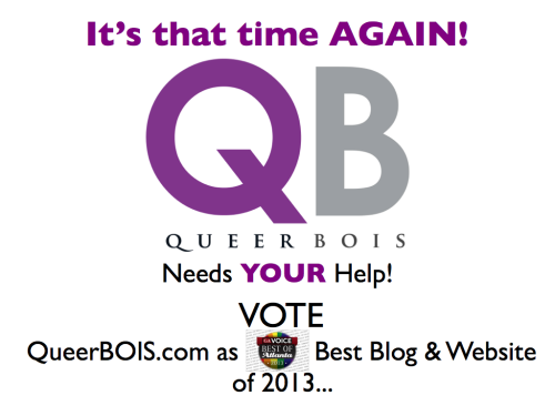 :: INVESTMENT :: Last year QueerBOIS ran for The GA VOICE Best Blog & Website of 2012.  With your support and awesomeness we came in 3rd PLACE which is nothing to sneeze at considering we were 'newbies'.  Woohoo! THANK YOU!! :-)  This year we're reaching out again because we KNOW we can do this, with YOUR help.  So, VOTE QueerBOIS.com as The GA VOICE Best Blog & Website of 2013!!!!   As always we appreciate your continued support.  LET'S Do THIS!!!   Tell your friends to tell their friends to VOTE and we can make QBs even greater in 2013… Cheers!