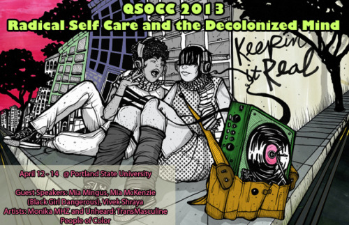 pdxpoc:  The Queer Students of Color Conference is open to all students (graduate and undergaduate), artists, activists, independent scholars, academic administrators and faculty who identify as lesbian, gay, bisexual, asexual, polyamory , trans* or queer people of color.  Allies are also welcome to participate in the Allied track. The Conference is hosted annually at Portland State University and hopes to bring together QTPoC people from every facet of our communities in the Pacific NW Region and beyond in order to foster and support a growing number of activists and scholars in the region and encourage ongoing connections across groups, places, and spaces. If you have questions please contact the QSoC Coordinator.