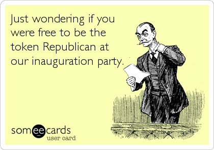 Just wondering if you were free to be the token Republican at our Inauguration party.