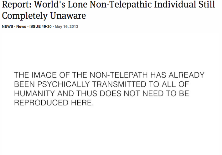 theonion:  Report: World's Lone Non-Telepathic Individual Still Completely Unaware | Full Report   FUCK. I ALWAYS KNEW IT WAS ME.