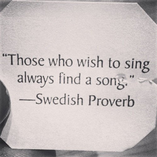 """Those who wish to sing always find a song."""