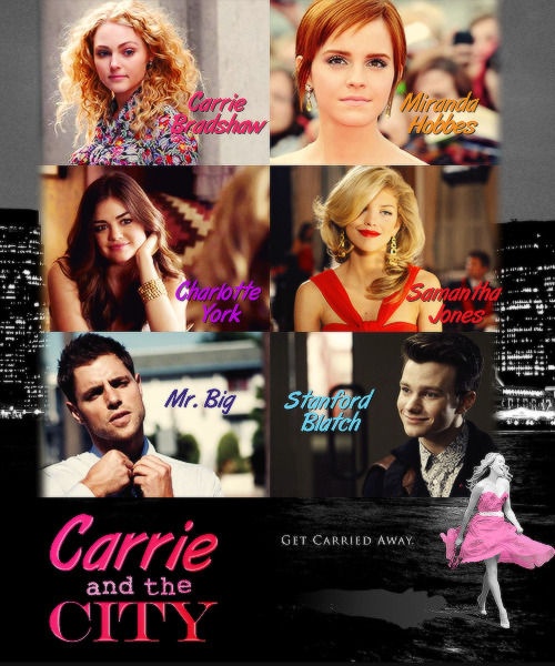 Carrie and the City Cast:  AnnaSophia Robb as Carrie Bradshaw  Emma Watson as Miranda Hobbes  Lucy Hale as Charlotte York  AnnaLynne McCord as Miranda Jones  Sam Page as Mr. Big  Chris Colfer as Stanford Blatch  Storyline:  Carrie runaway from suburb life and start a new life in the City, she is in college where meet the Law student Miranda Hobbes, the Art student Charlotte York and the party girl Samanta Jones, these friends will discover about love, sex and the city.
