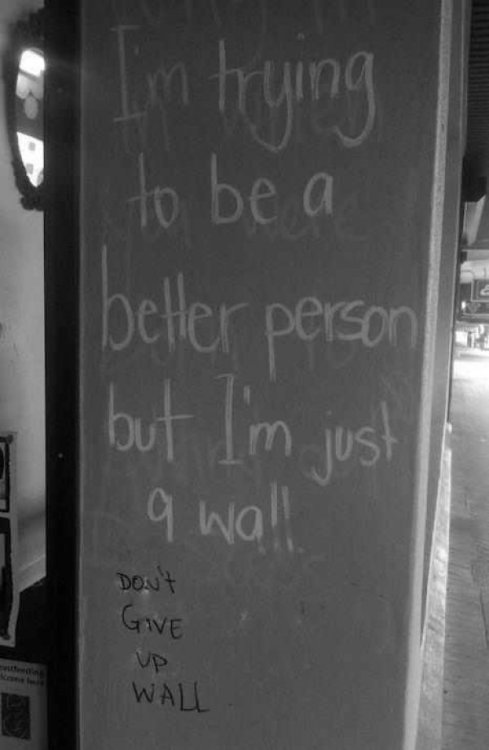 I'm Trying to Be a Better Person Jeez.  This wall is just putting up emotional walls.