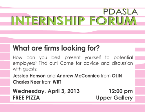 Come to PDASLA's internship forum, Wednesday April 3! We are very excited to have guests coming from Olin and WRT to give us advice on our summer internship hunts. Come for great discussion and free pizza! (Noon in Upper Gallery)