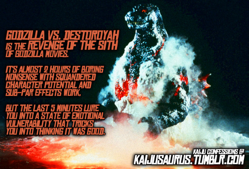 "kaijusaurus:  Kaiju Confessions:  ""GODZILLA VS. DESTORYAH is the REVENGE OF THE SITH of Godzilla movies.  It's almost 2 hours of boring nonsense with squandered character potential and sub-par effects work,  But the last 5 minutes lure you into a state of emotional vulnerability that tricks you into thinking it was good."""
