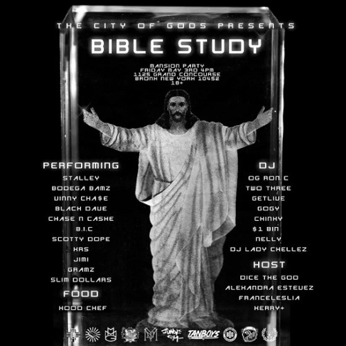 "NYC ""MANSION PARTY"" 5/3 - The City Of Gods ""Bible Study""    Featuring: Stalley, OG Ron C, Bodega Bamz, Chase N Cashe,Vinny Chase, G.R.A.M.Z., Slim Dollars, B.I.C, XRS, Getlive, Chinky, DiceTheGod, Alexandra Estevez, The Hood Chef  + More…       Tomorrow - FRIDAY MAY 3rd  @ 4PM UPTOWN , The BX"