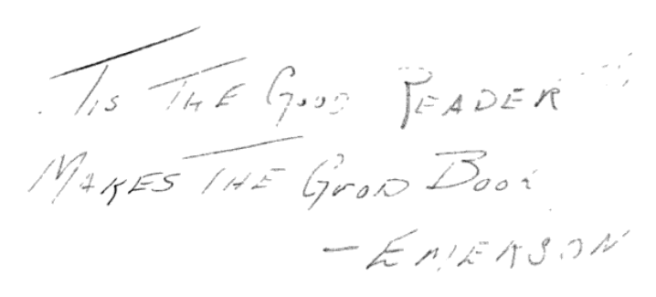 "Inscription: ""TIS THE GOOD READER / MAKES THE GOOD BOOK. -EMERSON"" From the front matter of The Return of Dr. Fu-Manchu by Sax Rohmer (1918). Original from Harvard University. Digitized March 10, 2008."