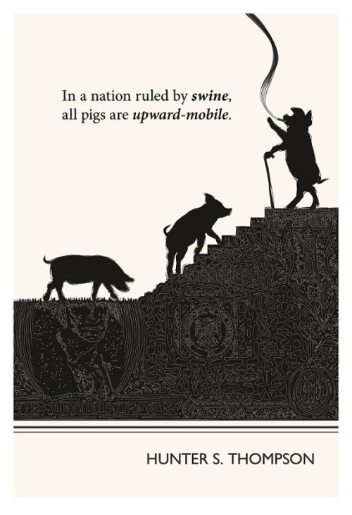 "franny-squalor-glass:  ""In a nation ruled by swine, all pigs are upward-mobile"" Hunter S. Thompson"