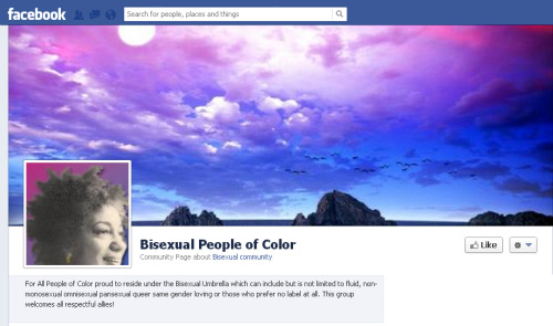 Please join our new Facebook Page: Bisexual People of Color For All People of Color proud to reside under the Bisexual Umbrella which can include but is not limited to fluid, non-monosexual, omnisexual, pansexual, queer, same gender loving (SGL) or those who prefer no label at all. This group welcomes all respectful allies!