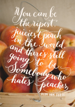 2013yearoflettering:  Day 114: You can be the ripest, juiciest peach in the world, and there's still going to be somebody who hates peaches. Dita Von Teese. Photo by Spindle Photography