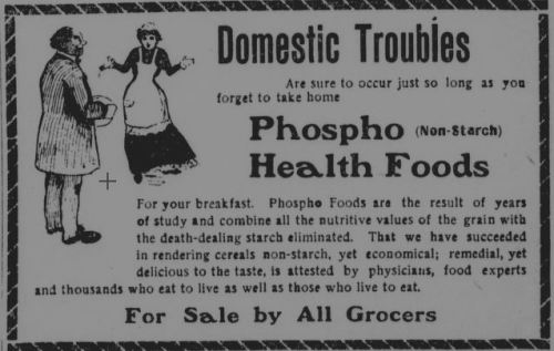"~ Los Angeles Herald, February 9, 1902 via California Digital Newspaper Collection""Phospho Foods are the result of years of study and combine all the nutritive values of the grain with the death-dealing starch eliminated."""
