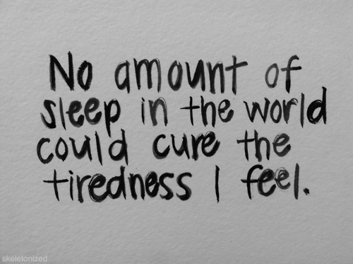 noeforme:  I think that's what upsets me the most about it.I'm always tired, even if it goes into remission I'll still be tired all the time,just not as bad. I'll always be tired. Most people sleep to stop being tired. With me, it's not that simple. And it probably never will be.