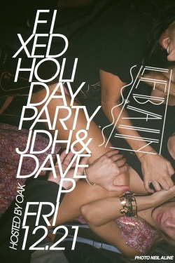 "Friday, December 21st-FIXED Holiday PartyWith JDH & DAVE P all night!We'll be throwing our last party of 2012 at our favorite place to play in NYC- Le Bain! Our friends at OAK will be hosting and there's no cover. Just make sure to mention that you are there for ""FIXED"" or ""JDH & Dave P"".at Le Bain- The Standard, High Line- 444 West 13th Street10pm, No cover Facebook event page"