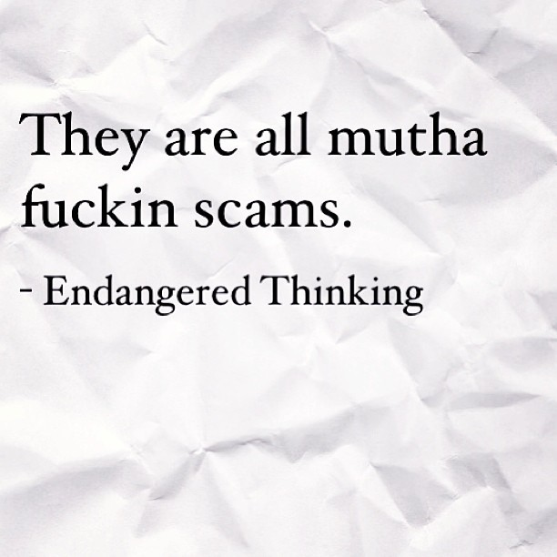 They are all mutha fuckin scams.  #life #philosophy #quotes #love