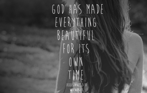 spiritualinspiration:  He has made everything beautiful in its time. He also has planted eternity in men's hearts and minds, a divinely implanted sense of a purpose working through the ages which nothing under the sun but God alone can satisfy (Ecclesiastes 3:11 AMP).  God has placed eternity in the hearts of mankind. Everything we experience not only serves a purpose here on earth, but it serves a purpose for eternity. Right now, God is working in you and putting inside of you everything you need to fulfill your eternal destiny. He is making you ready to rule and reign with Him. As long as you are moving forward and gaining strength, you are gaining eternal victory. View what's going on in your life with an eternal perspective. You have a higher calling; you have a greater purpose. Focus on what God is doing in your life. Don't allow the little irritations to get you off course or distract you from what God has called you to do. Open your heart and mind and allow Him to prepare you for eternity. As you keep an eternal perspective and stay determined to be who God has called you to be you will see His hand moving in your life and you will live as an overcomer now and throughout eternity.