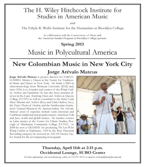The H. Wiley Hitchcock Institute for Studies in American Music present New Colombian Music in New York City with Jorge Arévalo Mateus as part of the Music in Polycultural America Series. Mateus is project director for FolkCOLOMBIA Música y Danza at the Center for Traditional Music and Dance in New York. He holds a Ph.D. in ethnomusicology from Wesleyan University (2012) and, since 1994, is co-founder and curator of the Woody Guthrie Archives and Foundation. He has also been assistant director at the Louis Armstrong House and Archives at Queens College (CUNY) as well as consultant to the Raíces Latin Music Museum and Archives (Boys and Girls Harbor, Inc.), the Dance Theatre of Harlem, and the Smithsonian Institution's National Museum of the American Indian. Dr. Arévalo Mateus' areas of expertise include Latin-American and Caribbean traditional and popular musics, American Folk and Jazz, world and global musics.  Thursday, April 11, 2013 from 2:15-3:30pm in the Occidental Lounge (5th fl) of the Student Center Building.