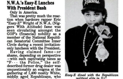 "motherjones:  fek:  Remember that time Eazy-E had lunch with George H.W. Bush?   ""I think she was actually afraid to look at the short African-American next to her, so she didn't notice that (Eazy E's) eyes looked like a couple of all-black marbles. Nobody's been that stoned in the White House since Gerald Ford's kid Jack smoked dope on the White House roof. And Eazy had better weed that Jack Ford ever did.""   !!?  What?"
