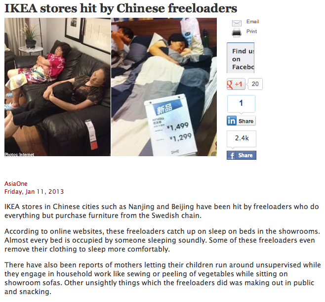 "Chinese IKEA stores overrun with people sleeping, eating, and making out on their furniture.We suddenly feel less guilty for leaving our soda on a Bjursta table that one time. We like to tell ourselves in America that we are tough customers. Fortunately and unfortunately, we're kidding ourselves. We don't haggle well, we're polite to shopkeepers, and we generally don't climb on top of the products and fall asleep. The Chinese? The Chinese know how to be rude, and that's why this century will belong to them. IKEA opens up a warehouse full of sample bedrooms? Great, let's go grab some Z's so we don't have to change our sheets today. Our teens go to the mall and make out in the food court, their kids climb into bed in front of everyone and start sucking face. So do your patriotic duty and start being insanely rude in public, and secure America's future.   Don't mind me, I'm just waiting for my pants to dry in the appliances department.   This is dangerously close to becoming a retail section of its own.   ""We never have sex in IKEA anymore. You just look at that damn phone!""   ""Huh? No, that light takes LED bulbs only. Now leave me alone and let me sleep.""Via Happy Place"