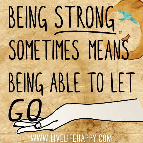 deeplifequotes:  Being strong sometimes means being able to let go.  It's time to be strong