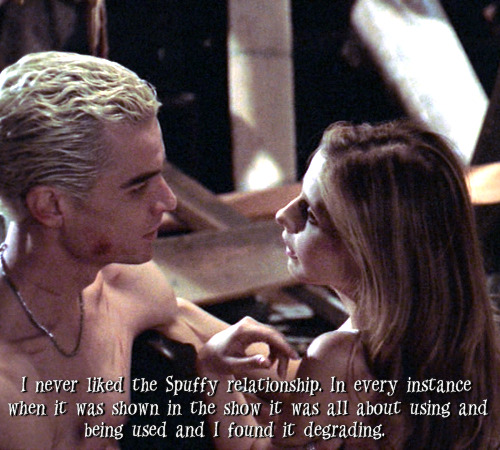 buffyconfessions:  I never liked the Spuffy relationship. In every instance when it was shown in the show it was all about using and being used and I found it degrading.