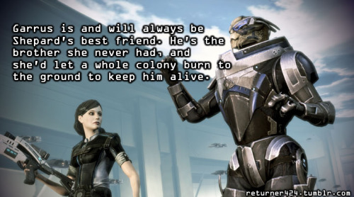 """Garrus is and will always be Shepard's best friend. He's the brother she never had, and she'd let a whole colony burn to the ground to keep him alive."" Submitted by returner424."