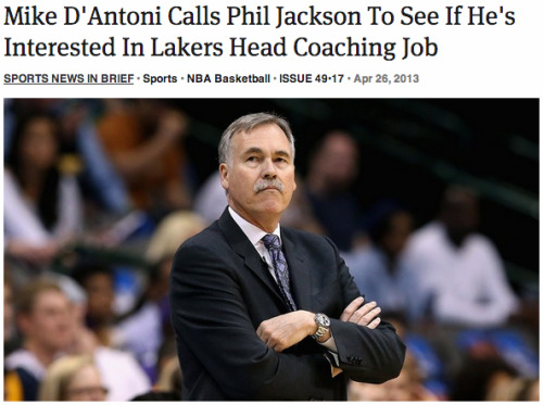 theonion:   Mike D'Antoni Calls Phil Jackson To See If He's Interested In Lakers Head Coaching Job: Full Report   Come back Phil……..all is forgiven