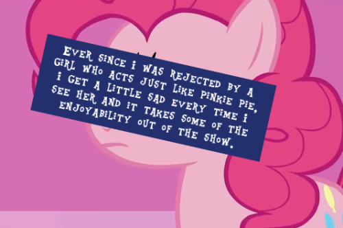 Ever since I was rejected by a girl who acts just like pinkie pie, I get a little sad every time I see her and it takes some of the enjoyability out of the show.