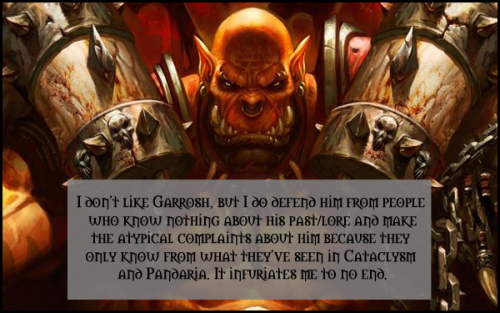 I don't like Garrosh, but I do defend him from people who know nothing about his past/lore and make the atypical complaints about him because they only know from what they've seen in Cataclysm and Pandaria. It infuriates me to no end.  the first time i saw garrosh in nagrand … i squeeled… he was a hellscream … i loved grommash. i just fangirld when i saw his son .. now i just feel sad… garrosh was a disappointment. his hatered for the alliance is understandable … but to go as far as to try and kill Vol'jin … Even Killing carine … and calling sylvanace a bitch … well she is but you get the point… he is breaking the horde. the line of hellscream is done.
