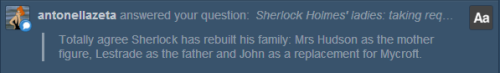 "thenorwoodbuilder:  [Post being referred to] POOR Mycroft!!!!!! No, I really didn't mean to imply that John has REPLACED Mycroft as Sherlock's brother!After all, brothers can also be more than two, can't they? And, as you probably know, I'm firmly persuaded that Sherlock and Mycroft, with all their conflicts, are still deeply bonded to each other, and they both know this (after all, the only photograph Sherlock keeps in his room - in the whole flat - is a picture of him and Mycroft as chilren…). No, what I meant is that John, according to me, has become a sort of ""middle brother"" - older than Sherlock, but younger than Mycroft - and, as such, and as quite often happens in families, a sort of stabilising and smoothing element in the complicate relationship between the youngest and the eldest Holmes Brothers. At least, until tRF, where all is called into question again… We will see how this family-building process will be resumed and (I hope) mended in Series 3. Cheers!"