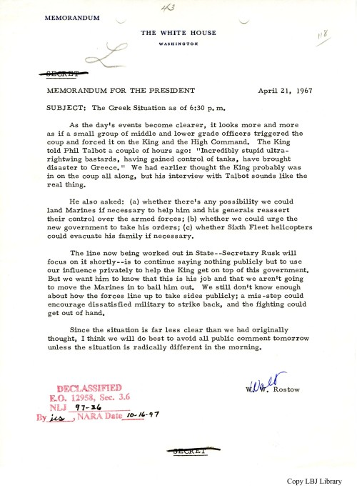"April 21, 1967, 6:30 pm. President Johnson receives updated information about the military coup in Greece. In this new memo, National Security Advisor Walt Rostow explains that rather than being involved in the coup, King Constantine had the new leadership forced upon him. There are initial rumors of a possible counter-coup, but over the next several days and weeks, the new regime establishes power in Greece. Memo, Rostow to the President, 4/21/67, #118, ""Greece, Volume 2,"" Country File, NSF, Box 126, LBJ Library."