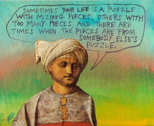 Sometimes your life is a puzzle with missing pieces, others with too many pieces, and there are times when the pieces are from somebody else's puzzle. And I suppose there are times when the cat jumps on the table and messes the whole thing up. - Michael Lipsey