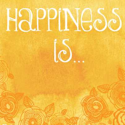 "Monday Inspiration - Tell us what ""Happiness is…"" to you!"